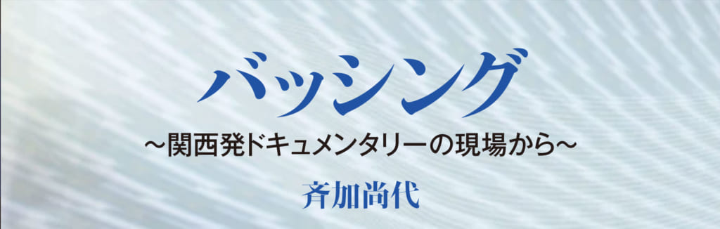 バッシング ~関西発ドキュメンタリーの現場から~